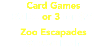 Card Games $9 Ea. or 3 for $21 Zoo Escapades $19.50 Each