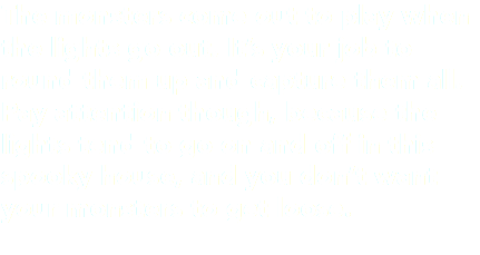 The monsters come out to play when the lights go out. It's your job to round them up and capture them all. Pay attention though, because the lights tend to go on and off in this spooky house, and you don't want your monsters to get loose.