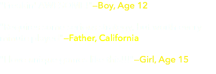 """Freakin' AWESOME!""—Boy, Age 12