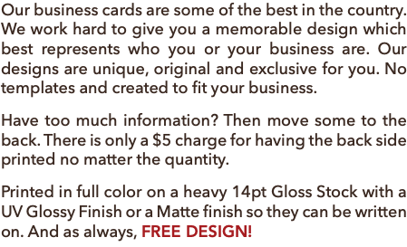 Our business cards are some of the best in the country. We work hard to give you a memorable design which best represents who you or your business are. Our designs are unique, original and exclusive for you. No templates and created to fit your business. Have too much information? Then move some to the back. There is only a $5 charge for having the back side printed no matter the quantity. Printed in full color on a heavy 14pt Gloss Stock with a UV Glossy Finish or a Matte finish so they can be written on. And as always, FREE DESIGN!